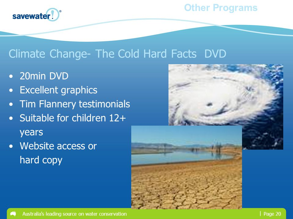 | Australia s leading source on water conservationPage 20 Climate Change- The Cold Hard Facts DVD 20min DVD Excellent graphics Tim Flannery testimonials Suitable for children 12+ years Website access or hard copy Other Programs