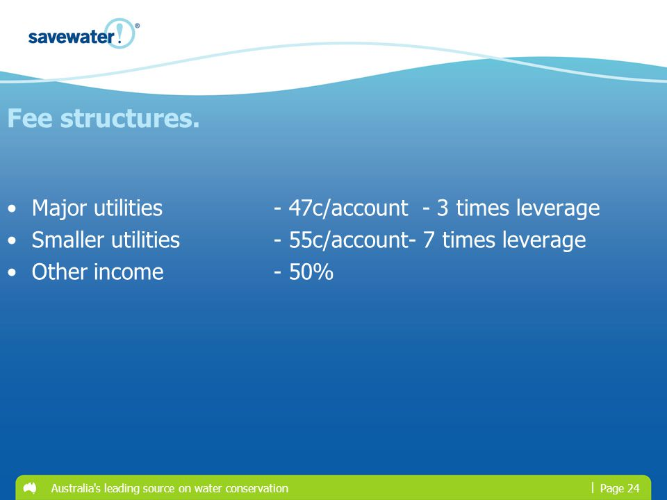 | Australia s leading source on water conservationPage 24 Major utilities - 47c/account - 3 times leverage Smaller utilities- 55c/account- 7 times leverage Other income- 50% Fee structures.