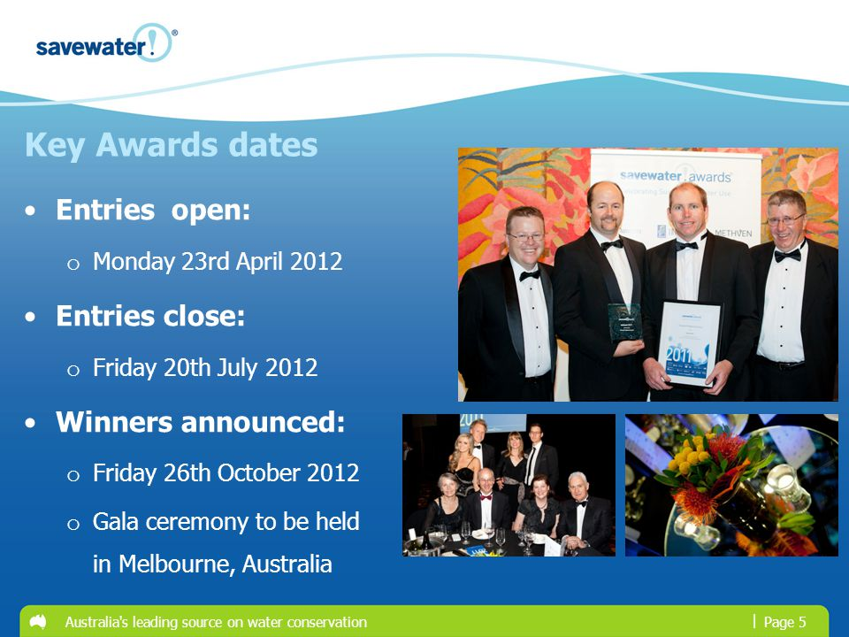 | Key Awards dates Entries open: o Monday 23rd April 2012 Entries close: o Friday 20th July 2012 Winners announced: o Friday 26th October 2012 o Gala ceremony to be held in Melbourne, Australia Australia s leading source on water conservationPage 5