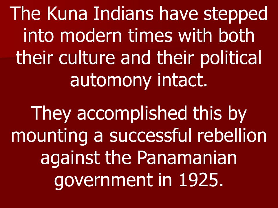 The Kuna Indians have stepped into modern times with both their culture and their political automony intact. They accomplished this by mounting a succ