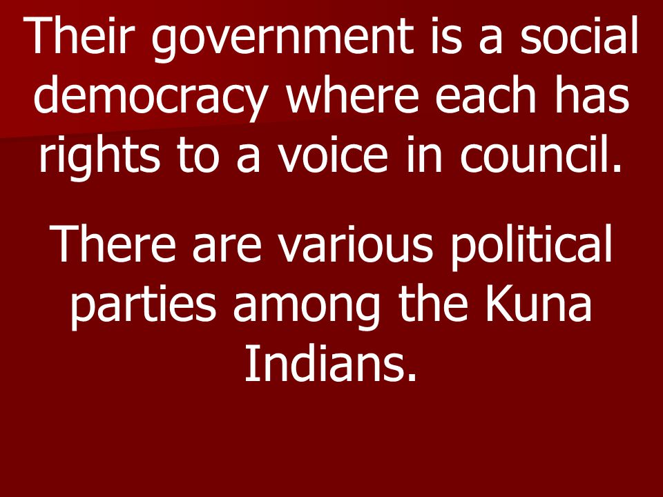 Their government is a social democracy where each has rights to a voice in council. There are various political parties among the Kuna Indians.