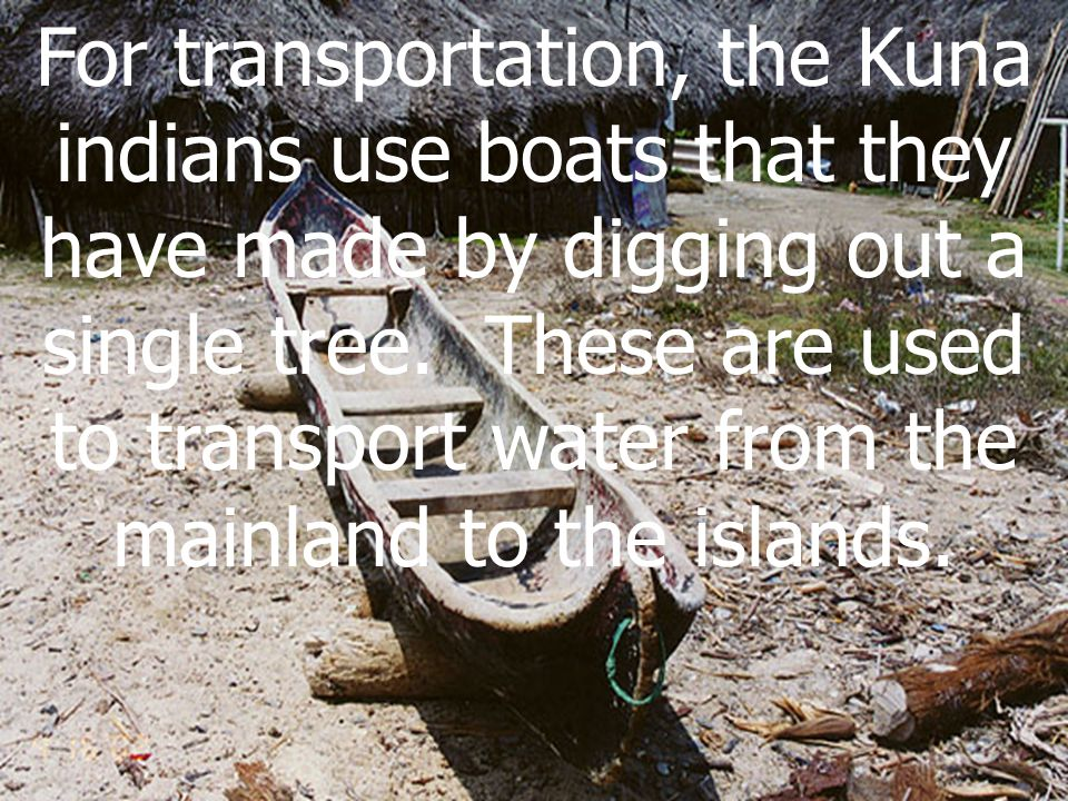 For transportation, the Kuna indians use boats that they have made by digging out a single tree. These are used to transport water from the mainland t