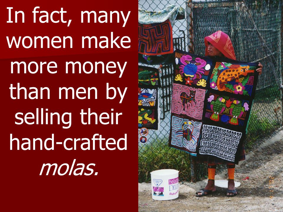 In fact, many women make more money than men by selling their hand-crafted molas.