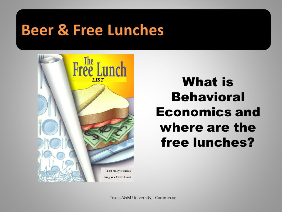 Beer & Free Lunches Texas A&M University - Commerce What is Behavioral Economics and where are the free lunches