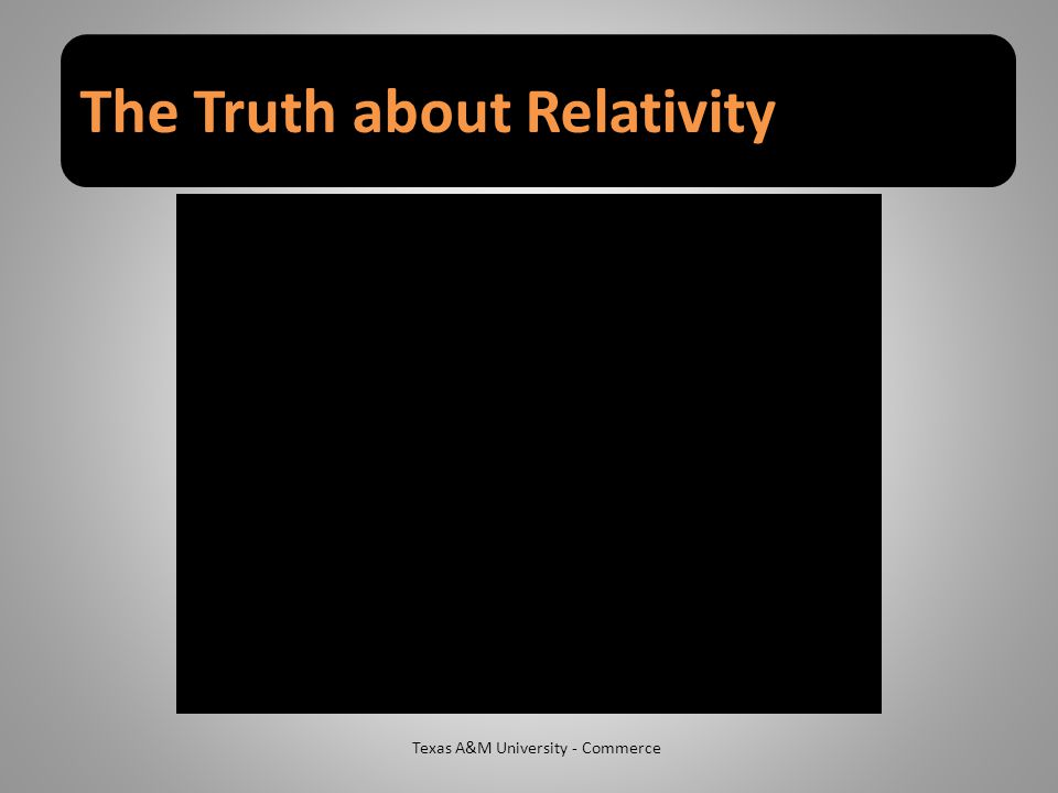 The Truth about Relativity Texas A&M University - Commerce