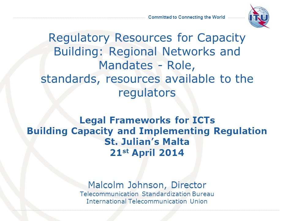 Committed to Connecting the World Regulatory Resources for Capacity Building: Regional Networks and Mandates - Role, standards, resources available to the regulators Legal Frameworks for ICTs Building Capacity and Implementing Regulation St.