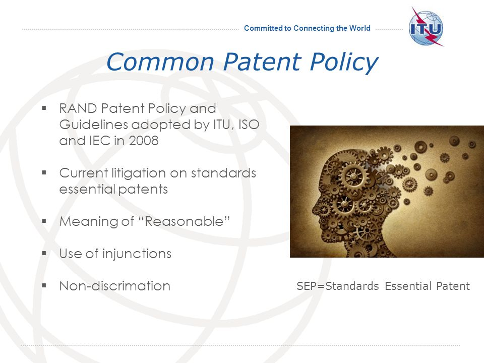 Committed to Connecting the World Common Patent Policy RAND Patent Policy and Guidelines adopted by ITU, ISO and IEC in 2008 Current litigation on standards essential patents Meaning of Reasonable Use of injunctions Non-discrimation 11 SEP=Standards Essential Patent