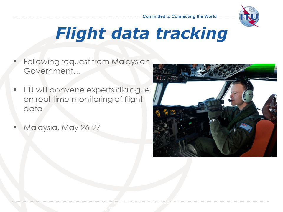Committed to Connecting the World Flight data tracking Following request from Malaysian Government… ITU will convene experts dialogue on real-time monitoring of flight data Malaysia, May 26-27 ITU: Committed to Connecting the World