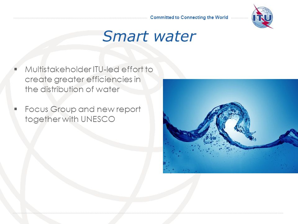 Committed to Connecting the World Smart water Multistakeholder ITU-led effort to create greater efficiencies in the distribution of water Focus Group and new report together with UNESCO 19