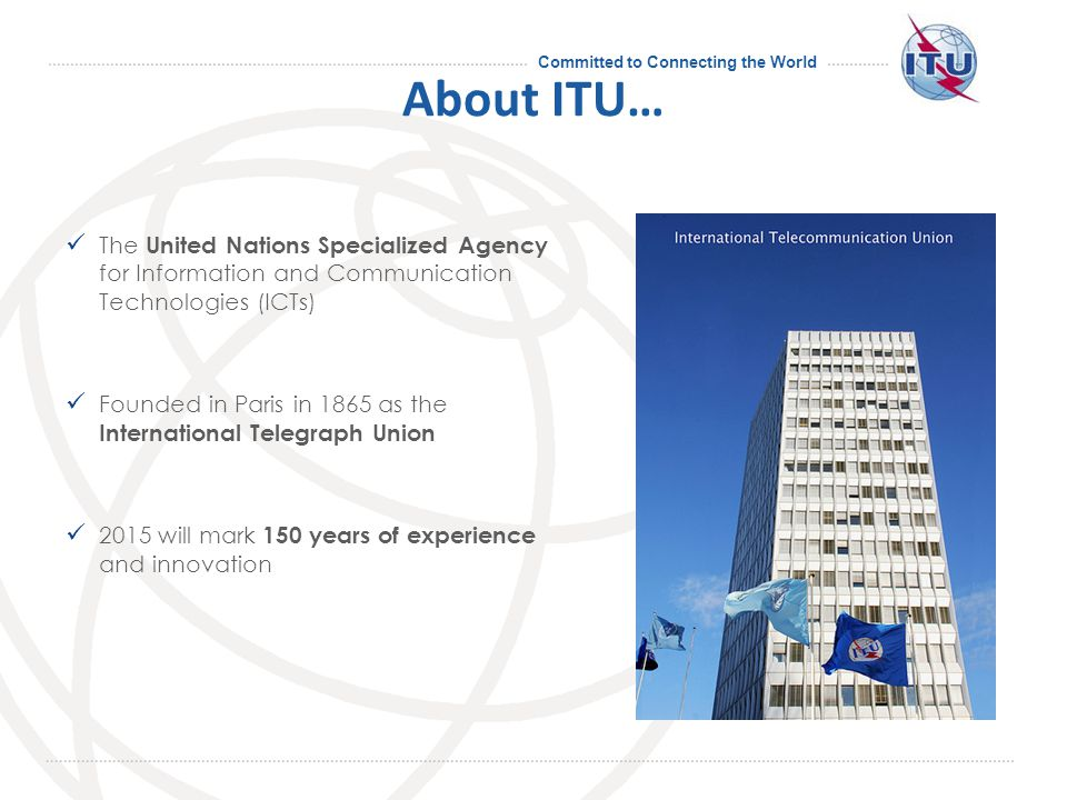Committed to Connecting the World About ITU… The United Nations Specialized Agency for Information and Communication Technologies (ICTs) Founded in Paris in 1865 as the International Telegraph Union 2015 will mark 150 years of experience and innovation