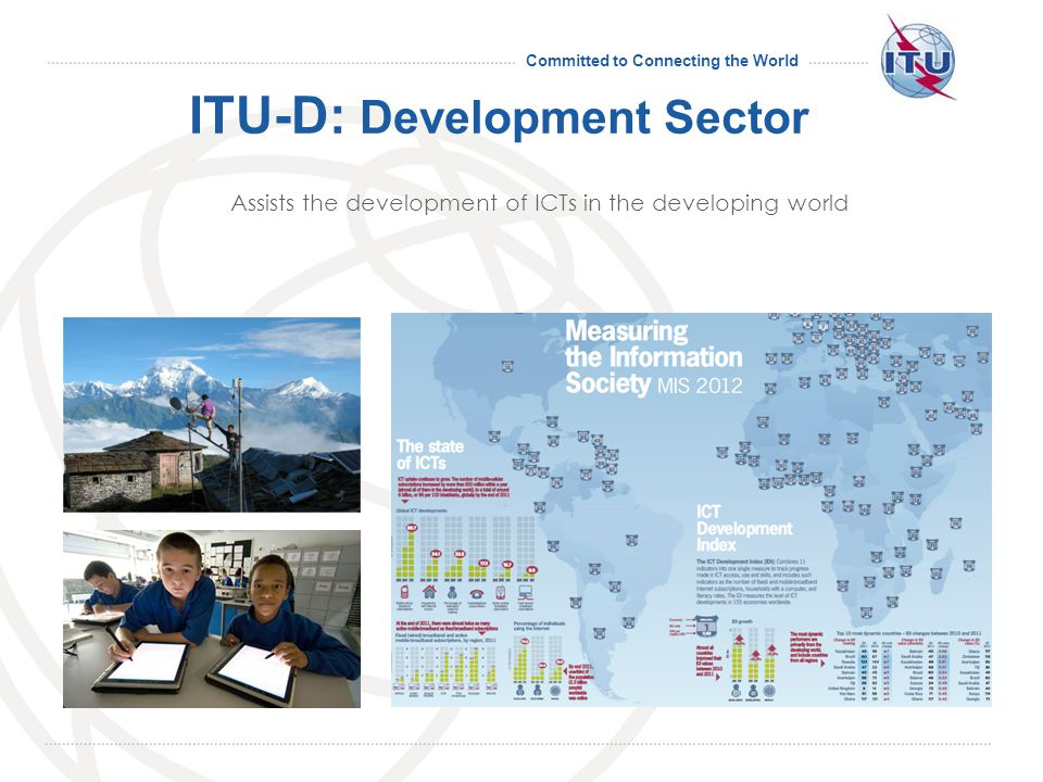 Committed to Connecting the World ITU-D: Development Sector Assists the development of ICTs in the developing world