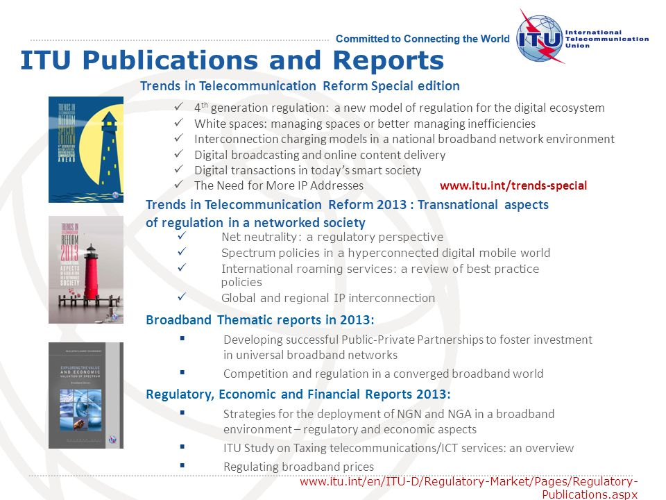 Committed to Connecting the World ITU Publications and Reports Broadband Thematic reports in 2013: Developing successful Public-Private Partnerships to foster investment in universal broadband networks Competition and regulation in a converged broadband world Net neutrality: a regulatory perspective Spectrum policies in a hyperconnected digital mobile world International roaming services: a review of best practice policies Global and regional IP interconnection Trends in Telecommunication Reform 2013 : Transnational aspects of regulation in a networked society www.itu.int/en/ITU-D/Regulatory-Market/Pages/Regulatory- Publications.aspx Regulatory, Economic and Financial Reports 2013: Strategies for the deployment of NGN and NGA in a broadband environment – regulatory and economic aspects ITU Study on Taxing telecommunications/ICT services: an overview Regulating broadband prices 4 th generation regulation: a new model of regulation for the digital ecosystem White spaces: managing spaces or better managing inefficiencies Interconnection charging models in a national broadband network environment Digital broadcasting and online content delivery Digital transactions in todays smart society The Need for More IP Addresseswww.itu.int/trends-special Trends in Telecommunication Reform Special edition