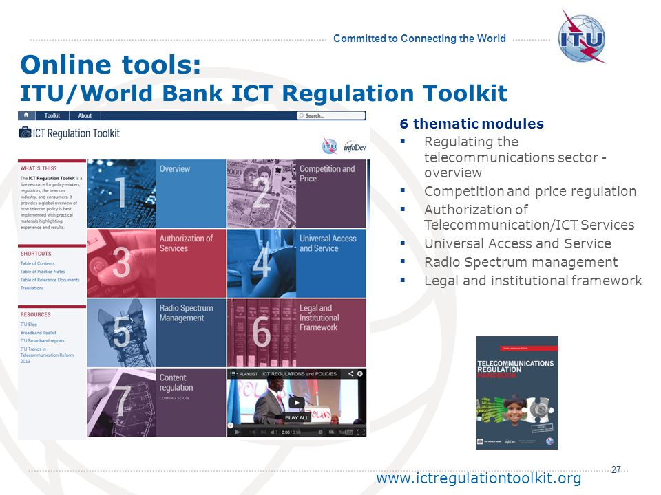 Committed to Connecting the World 27 www.ictregulationtoolkit.org Online tools: ITU/World Bank ICT Regulation Toolkit 6 thematic modules Regulating the telecommunications sector - overview Competition and price regulation Authorization of Telecommunication/ICT Services Universal Access and Service Radio Spectrum management Legal and institutional framework