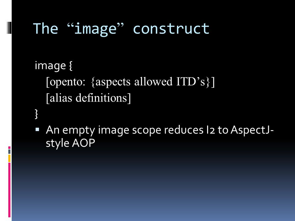The image construct image { [opento: {aspects allowed ITDs}] [alias definitions] } An empty image scope reduces I2 to AspectJ- style AOP