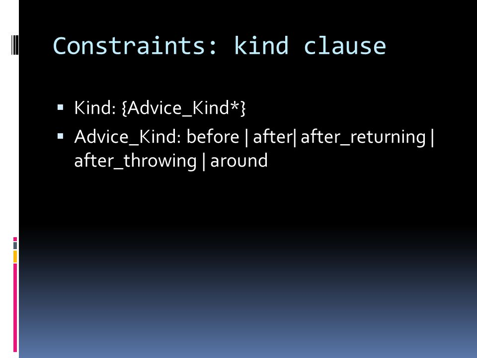 Constraints: kind clause Kind: {Advice_Kind*} Advice_Kind: before | after| after_returning | after_throwing | around