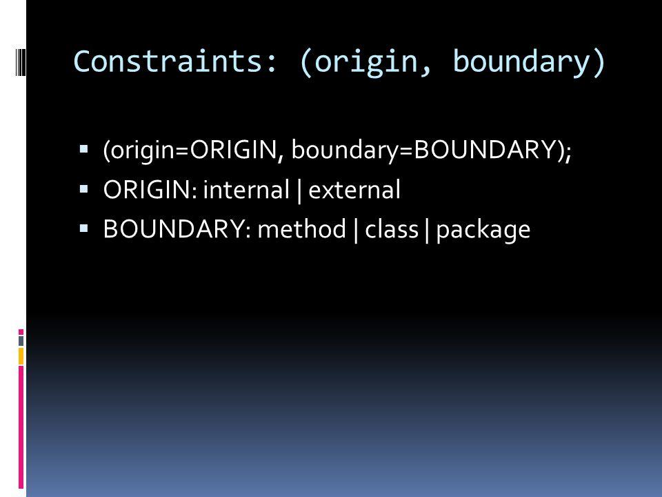 Constraints: (origin, boundary) (origin=ORIGIN, boundary=BOUNDARY); ORIGIN: internal | external BOUNDARY: method | class | package