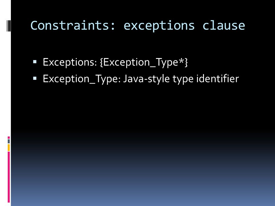 Constraints: exceptions clause Exceptions: {Exception_Type*} Exception_Type: Java-style type identifier