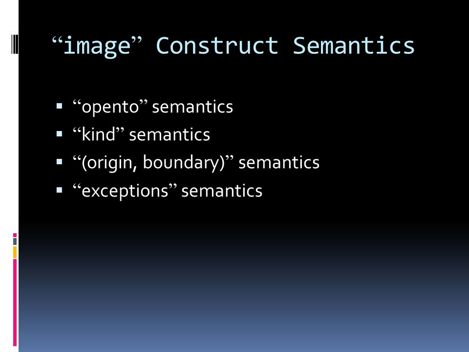 image Construct Semantics opento semantics kind semantics (origin, boundary) semantics exceptions semantics