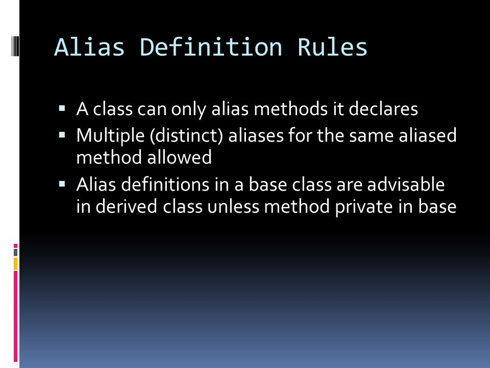 Alias Definition Rules A class can only alias methods it declares Multiple (distinct) aliases for the same aliased method allowed Alias definitions in a base class are advisable in derived class unless method private in base