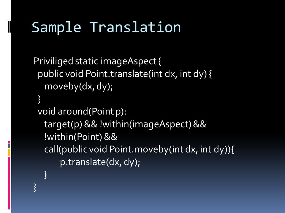 Sample Translation Priviliged static imageAspect { public void Point.translate(int dx, int dy) { moveby(dx, dy); } void around(Point p): target(p) && !within(imageAspect) && !within(Point) && call(public void Point.moveby(int dx, int dy)){ p.translate(dx, dy); }