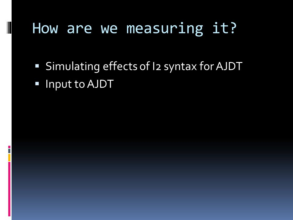 How are we measuring it Simulating effects of I2 syntax for AJDT Input to AJDT