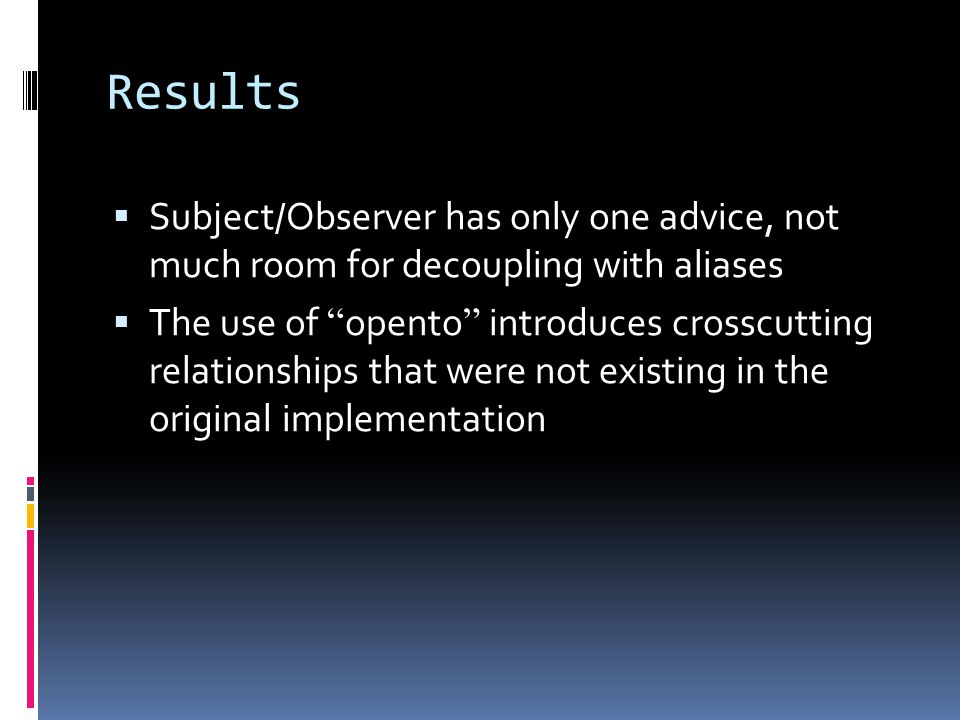 Results Subject/Observer has only one advice, not much room for decoupling with aliases The use of opento introduces crosscutting relationships that were not existing in the original implementation