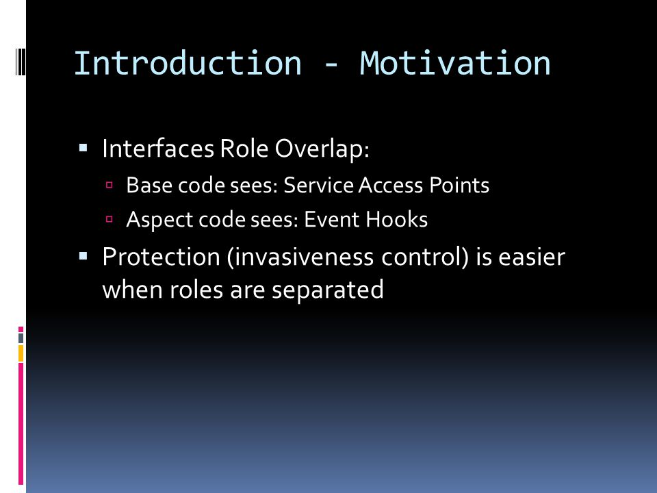 Introduction - Motivation Interfaces Role Overlap: Base code sees: Service Access Points Aspect code sees: Event Hooks Protection (invasiveness control) is easier when roles are separated