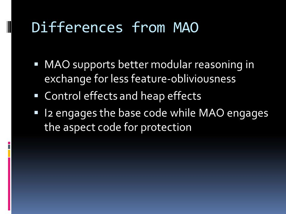 Differences from MAO MAO supports better modular reasoning in exchange for less feature-obliviousness Control effects and heap effects I2 engages the base code while MAO engages the aspect code for protection