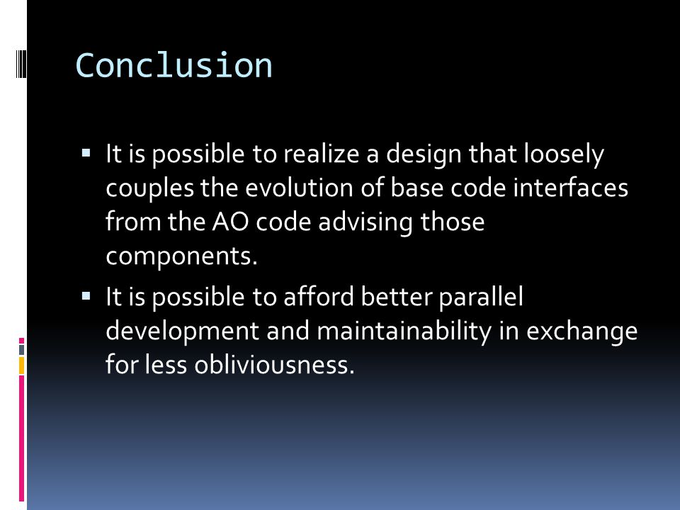 Conclusion It is possible to realize a design that loosely couples the evolution of base code interfaces from the AO code advising those components.