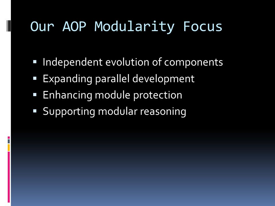 Our AOP Modularity Focus Independent evolution of components Expanding parallel development Enhancing module protection Supporting modular reasoning