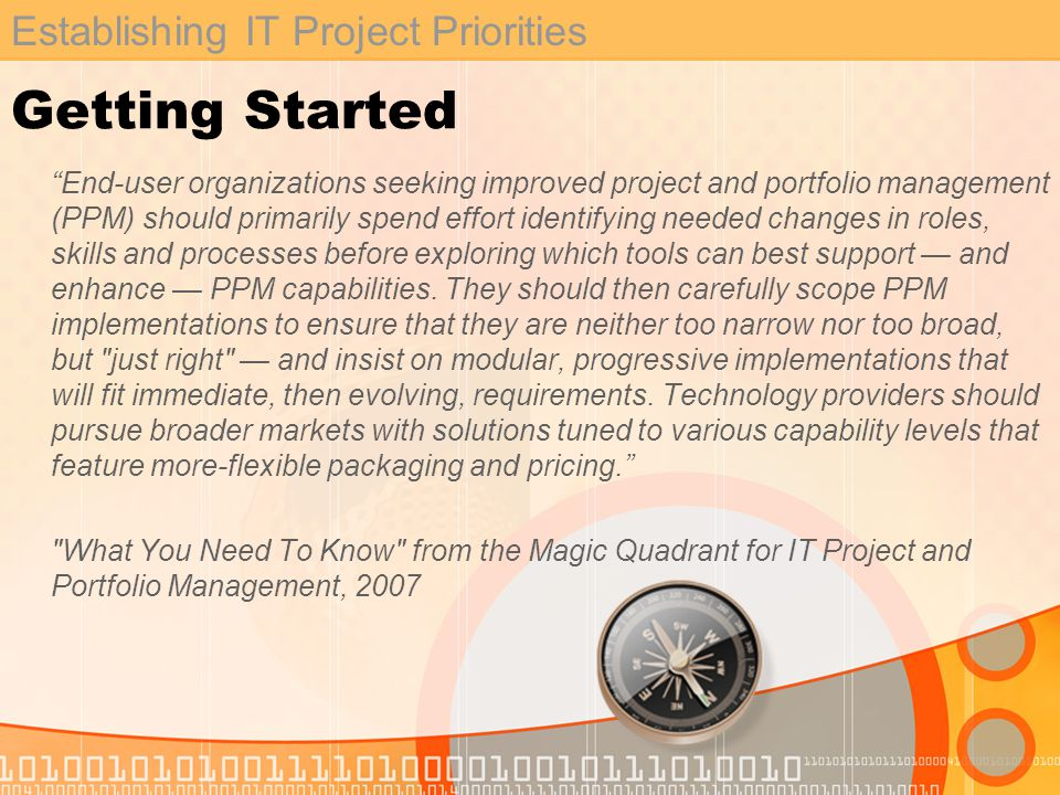 Establishing IT Project Priorities Getting Started End-user organizations seeking improved project and portfolio management (PPM) should primarily spend effort identifying needed changes in roles, skills and processes before exploring which tools can best support and enhance PPM capabilities.