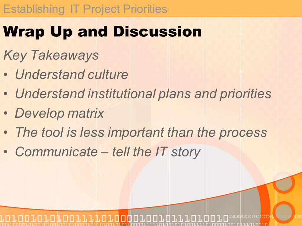 Establishing IT Project Priorities Wrap Up and Discussion Key Takeaways Understand culture Understand institutional plans and priorities Develop matrix The tool is less important than the process Communicate – tell the IT story