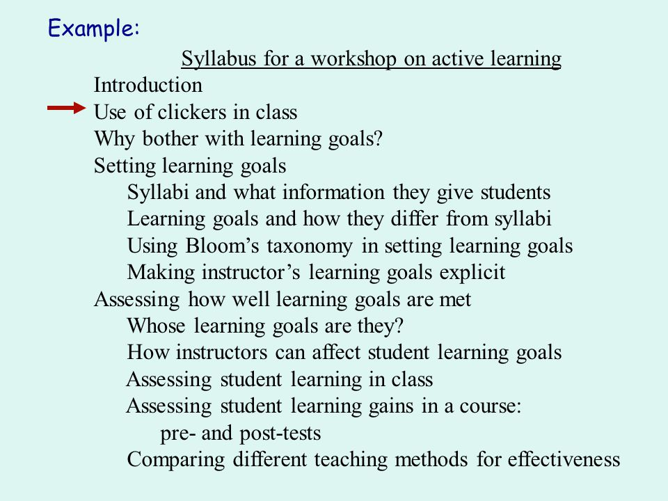 Syllabus for a workshop on active learning Introduction Use of clickers in class Why bother with learning goals? Setting learning goals Syllabi and wh