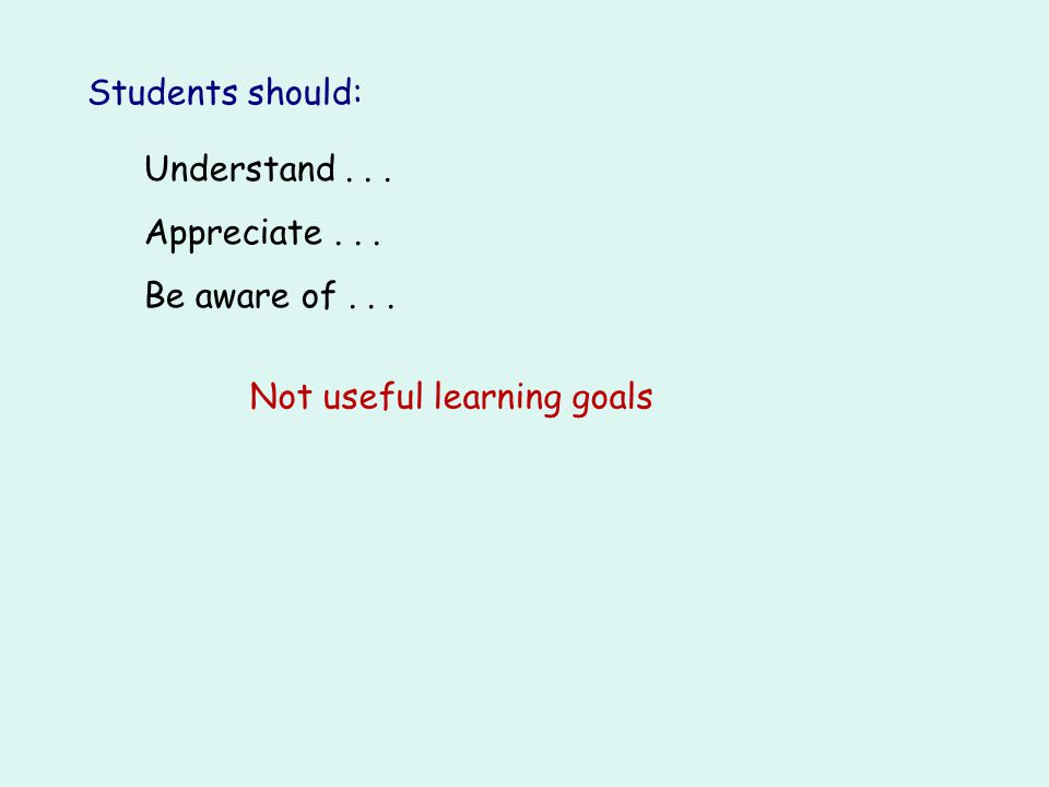 Students should: Understand... Appreciate... Be aware of... Not useful learning goals