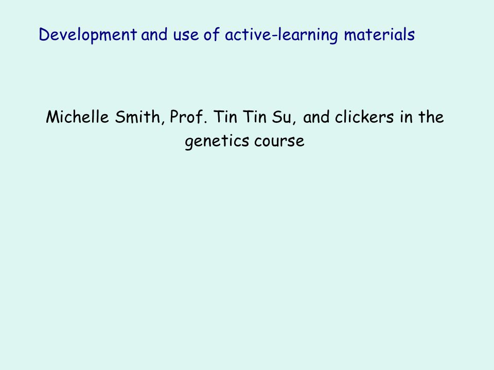 Development and use of active-learning materials Michelle Smith, Prof. Tin Tin Su, and clickers in the genetics course