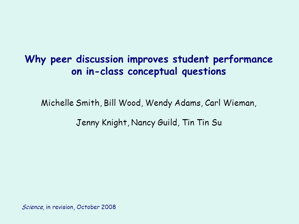 Why peer discussion improves student performance on in-class conceptual questions Michelle Smith, Bill Wood, Wendy Adams, Carl Wieman, Jenny Knight, N