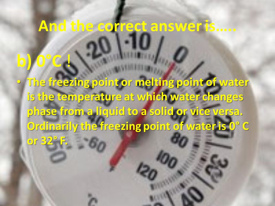 And the correct answer is….. b) 0°C .