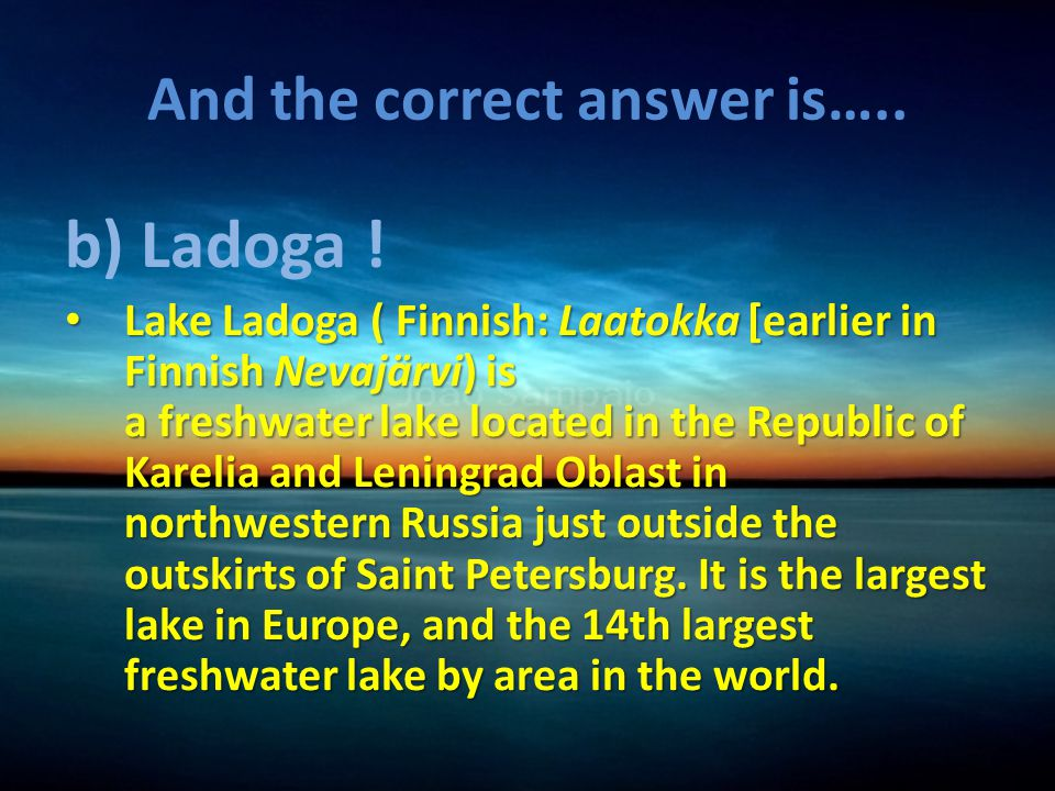And the correct answer is….. b) Ladoga .