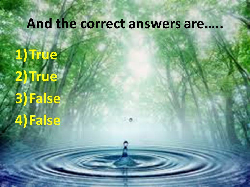 And the correct answers are….. 1)True 2)True 3)False 4)False