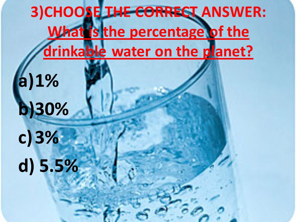 3)CHOOSE THE CORRECT ANSWER: What is the percentage of the drinkable water on the planet.