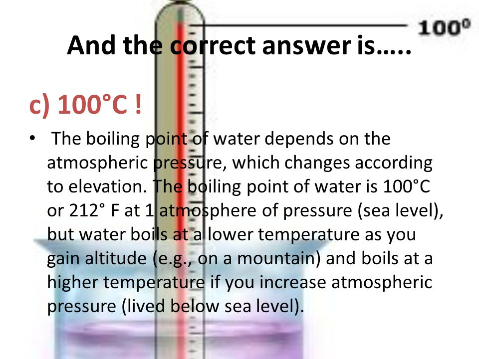And the correct answer is….. c) 100°C .