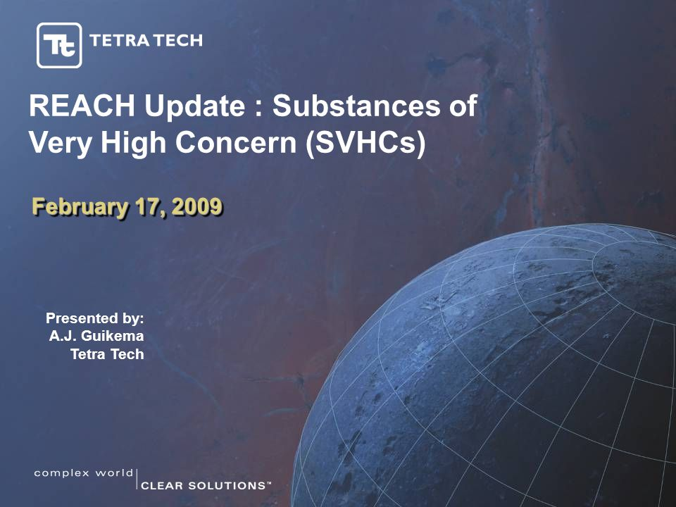 February 17, 2009 Presented by: A.J. Guikema Tetra Tech REACH Update : Substances of Very High Concern (SVHCs)