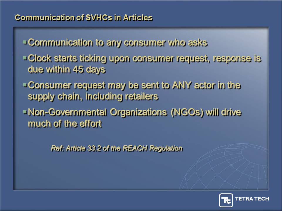 Communication of SVHCs in Articles Communication to any consumer who asks Communication to any consumer who asks Clock starts ticking upon consumer request, response is due within 45 days Clock starts ticking upon consumer request, response is due within 45 days Consumer request may be sent to ANY actor in the supply chain, including retailers Consumer request may be sent to ANY actor in the supply chain, including retailers Non-Governmental Organizations (NGOs) will drive much of the effort Non-Governmental Organizations (NGOs) will drive much of the effort Ref: Article 33.2 of the REACH Regulation Communication to any consumer who asks Communication to any consumer who asks Clock starts ticking upon consumer request, response is due within 45 days Clock starts ticking upon consumer request, response is due within 45 days Consumer request may be sent to ANY actor in the supply chain, including retailers Consumer request may be sent to ANY actor in the supply chain, including retailers Non-Governmental Organizations (NGOs) will drive much of the effort Non-Governmental Organizations (NGOs) will drive much of the effort Ref: Article 33.2 of the REACH Regulation