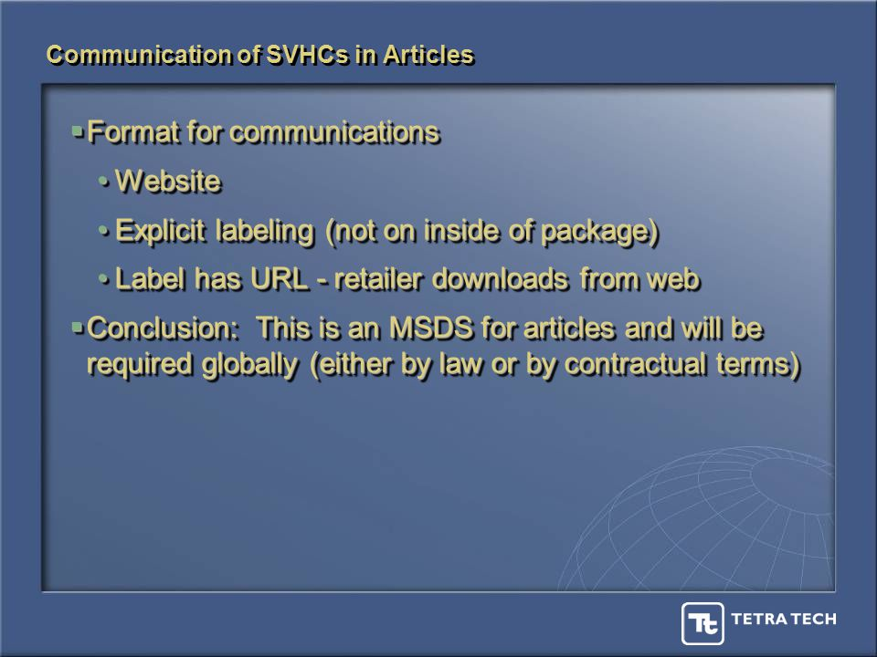 Communication of SVHCs in Articles Format for communications Format for communications WebsiteWebsite Explicit labeling (not on inside of package)Explicit labeling (not on inside of package) Label has URL - retailer downloads from webLabel has URL - retailer downloads from web Conclusion: This is an MSDS for articles and will be required globally (either by law or by contractual terms) Conclusion: This is an MSDS for articles and will be required globally (either by law or by contractual terms) Format for communications Format for communications WebsiteWebsite Explicit labeling (not on inside of package)Explicit labeling (not on inside of package) Label has URL - retailer downloads from webLabel has URL - retailer downloads from web Conclusion: This is an MSDS for articles and will be required globally (either by law or by contractual terms) Conclusion: This is an MSDS for articles and will be required globally (either by law or by contractual terms)