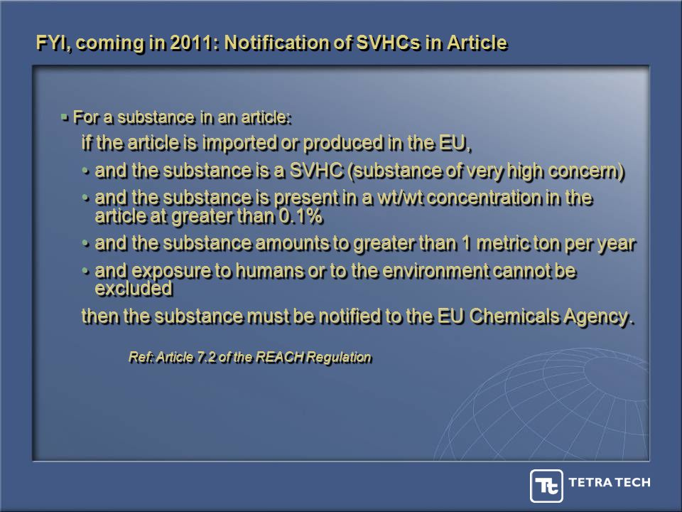 For a substance in an article: For a substance in an article: if the article is imported or produced in the EU, and the substance is a SVHC (substance of very high concern)and the substance is a SVHC (substance of very high concern) and the substance is present in a wt/wt concentration in the article at greater than 0.1%and the substance is present in a wt/wt concentration in the article at greater than 0.1% and the substance amounts to greater than 1 metric ton per yearand the substance amounts to greater than 1 metric ton per year and exposure to humans or to the environment cannot be excludedand exposure to humans or to the environment cannot be excluded then the substance must be notified to the EU Chemicals Agency.