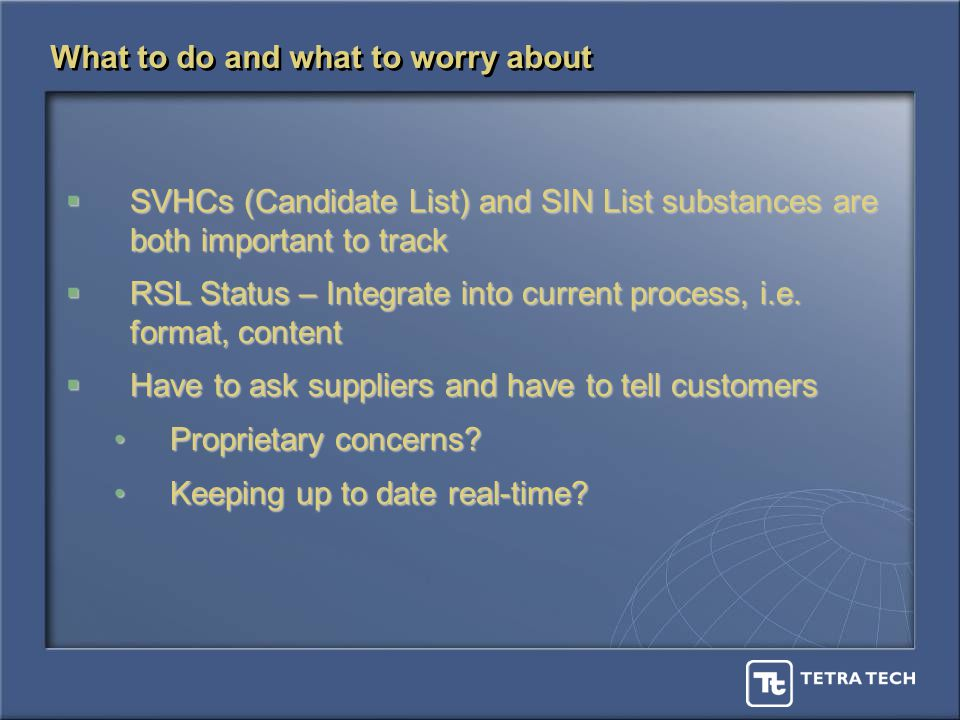 What to do and what to worry about SVHCs (Candidate List) and SIN List substances are both important to track SVHCs (Candidate List) and SIN List substances are both important to track RSL Status – Integrate into current process, i.e.
