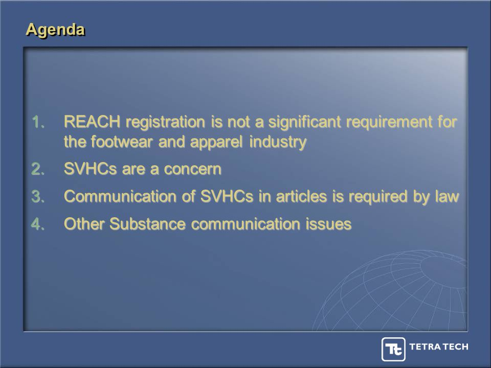 Agenda 1.REACH registration is not a significant requirement for the footwear and apparel industry 2.SVHCs are a concern 3.Communication of SVHCs in articles is required by law 4.Other Substance communication issues