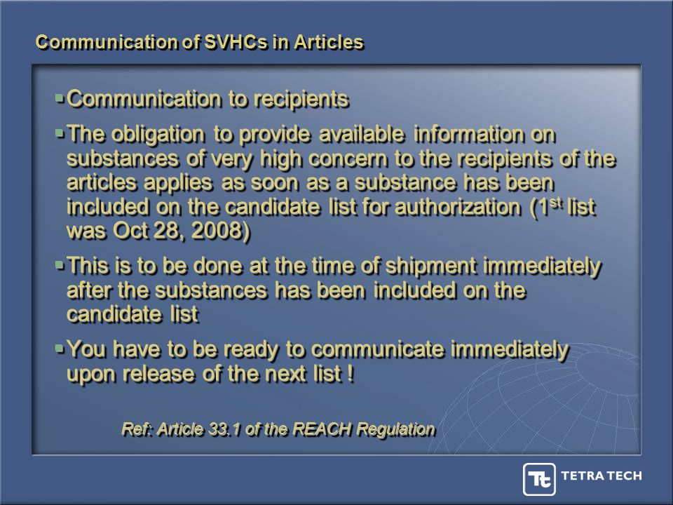 Communication of SVHCs in Articles Communication to recipients Communication to recipients The obligation to provide available information on substances of very high concern to the recipients of the articles applies as soon as a substance has been included on the candidate list for authorization (1 st list was Oct 28, 2008) The obligation to provide available information on substances of very high concern to the recipients of the articles applies as soon as a substance has been included on the candidate list for authorization (1 st list was Oct 28, 2008) This is to be done at the time of shipment immediately after the substances has been included on the candidate list This is to be done at the time of shipment immediately after the substances has been included on the candidate list You have to be ready to communicate immediately upon release of the next list .