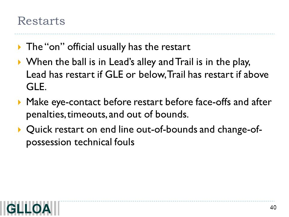 40 Restarts The on official usually has the restart When the ball is in Leads alley and Trail is in the play, Lead has restart if GLE or below, Trail has restart if above GLE.