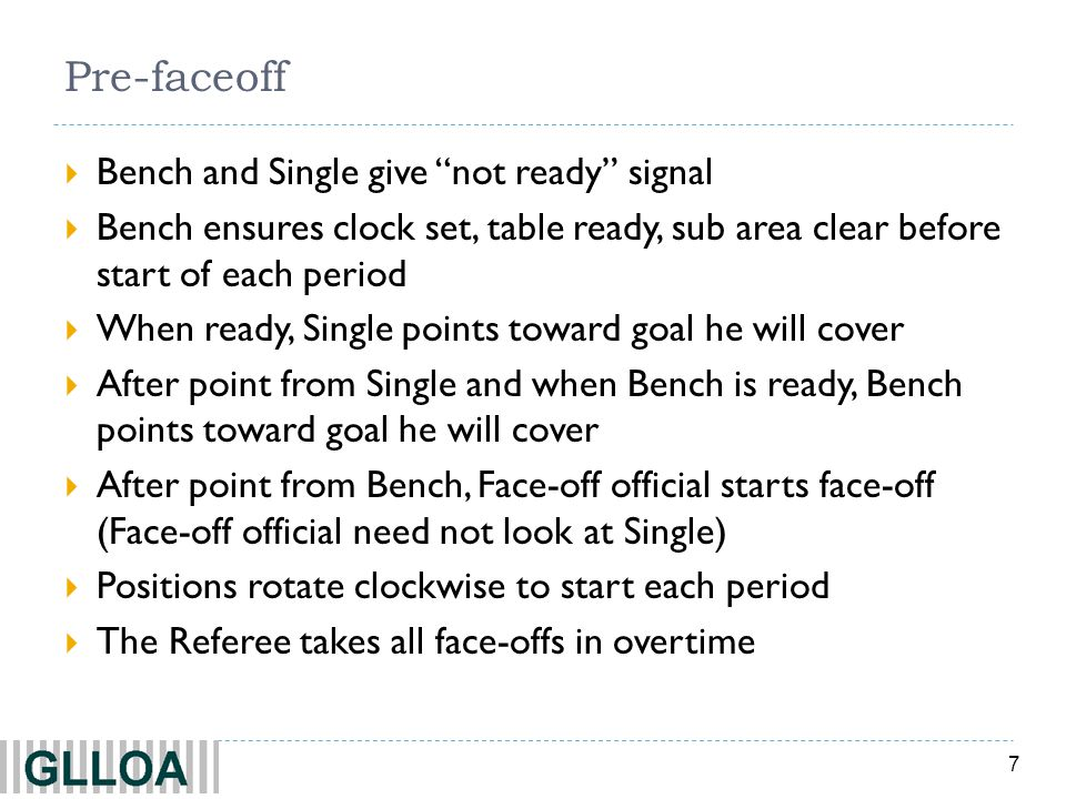 7 Pre-faceoff Bench and Single give not ready signal Bench ensures clock set, table ready, sub area clear before start of each period When ready, Single points toward goal he will cover After point from Single and when Bench is ready, Bench points toward goal he will cover After point from Bench, Face-off official starts face-off (Face-off official need not look at Single) Positions rotate clockwise to start each period The Referee takes all face-offs in overtime